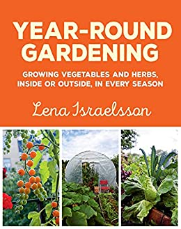 Year-Round Gardening: Growing Vegetables and Herbs, Inside or Outside, in Every Season by [Lena Israelsson]