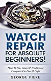 Watch Repair For Absolute Beginners!: How To Fix, Clean & Troubleshoot Timepieces For Fun & Profit (English Edition)
