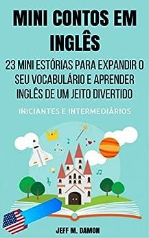 Mini Contos em Inglês para Iniciantes e Intermediários: 23 Mini Estórias para Expandir o Seu Vocabulário e Aprender Inglês de um Jeito Divertido por [Jeff M. Damon]