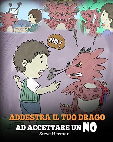 Addestra il tuo drago ad accettare un NO: (Train Your Dragon To Accept NO) Una simpatica storia per bambini, per educarli al disaccordo, alle emozioni ... Books Italiano Vol. 7) (Italian Edition)