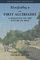The First Alcibiades: A Dialogue on the Nature of Man; With Additional Notes Drawn from the Ms Commentary of Proclus (Platonic Dialogues)