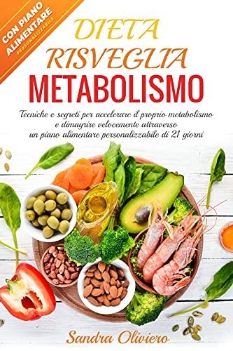 Dieta Risveglia Metabolismo: Tecniche e segreti per accelerare il proprio metabolismo e dimagrire velocemente attraverso un piano alimentare personalizzabile di 21 giorni
