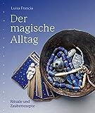 Der magische Alltag: Rituale und Zauberrezepte - Luisa Francia