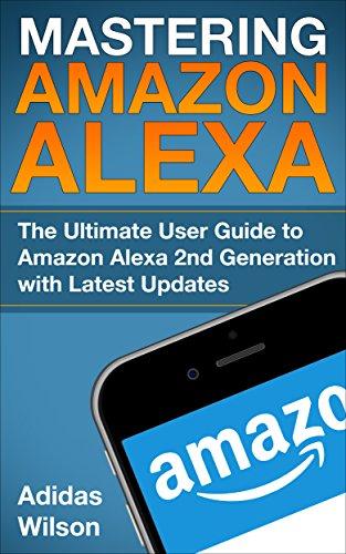 Mastering Amazon Alexa: The Ultimate User Guide To Amazon Alexa 2nd Generation with Latest Updates (English Edition)