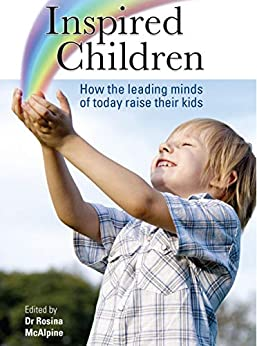 Inspired Children: How the Leading Minds of Today Raise their Kids by [Rosina McAlpine]