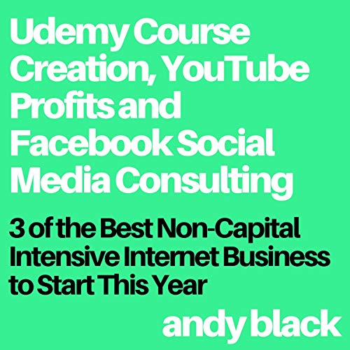 Udemy Course Creation, YouTube Profits and Facebook Social Media Consulting: 3 of the Best Non-Capital Intensive Internet Business to Start This Year