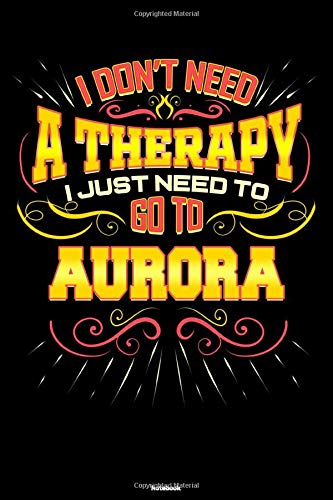 I don't need a Therapy I just need to go to Aurora Notebook: Aurora City Journal 6x9 inch (DIN A5) 120 Lined Pages Book Gift