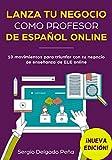 Lanza tu negocio como profesor de español online: 10 movimientos para triunfar con tu negocio de enseñanza de ELE online (¡NUEVA EDICIÓN!)