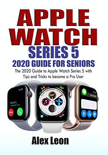 APPLE WATCH SERIES 5 2020 GUIDE FOR SENIORS: The 2020 Guide to Apple Watch Series 5 with Tips and Tricks to become a Pro User