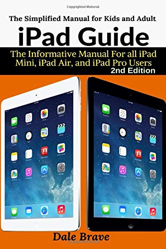 iPad Guide: The Informative Manual For all iPad Mini, iPad Air, and iPad Pro Users: The Simplified Manual for Kids and Adult