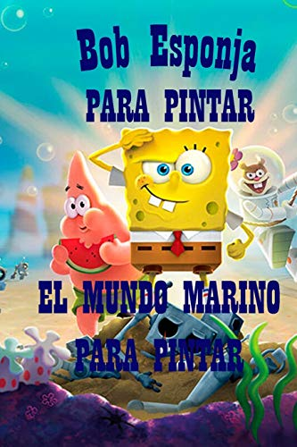 Bob Esponja PARA PINTAR: EL MUNDO MARINO PARA PINTAR
