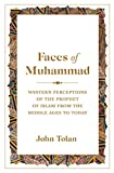 Tolan, J: Faces of Muhammad: Western Perceptions of the Prophet of Islam from the Middle Ages to Today - John Tolan