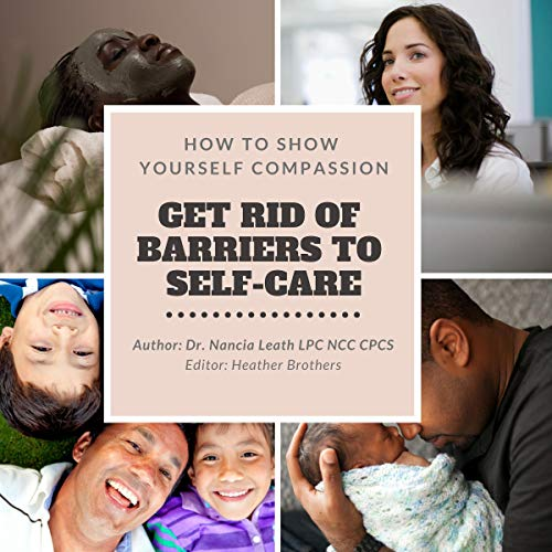 How to Show Yourself Compassion: Get Rid of Barriers to Self-Care audiobook cover art
