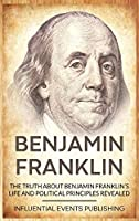 Benjamin Franklin: The Truth about Benjamin Franklin's Life and Political Principles Revealed