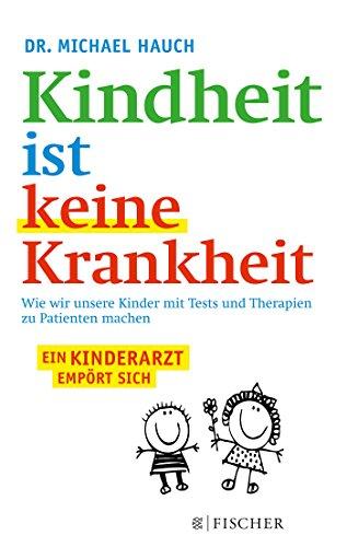 Kindheit ist keine Krankheit: Wie wir unsere Kinder mit Tests und Therapien zu Patienten machen (Fischer Paperback, Band 3230)