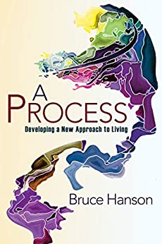 A Process for Developing a New Approach to Living by [Bruce Hanson]