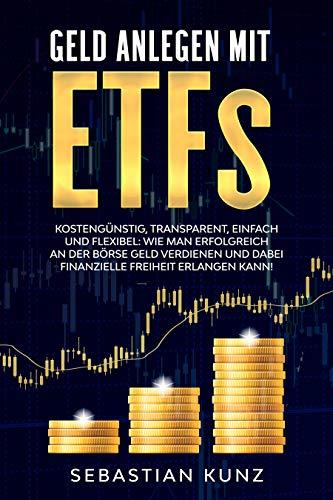 Geld anlegen mit ETFs: Kostengünstig, transparent, einfach und flexibel: Wie man erfolgreich an der Börse Geld verdienen und dabei finanzielle Freiheit erlangen kann! (German Edition)
