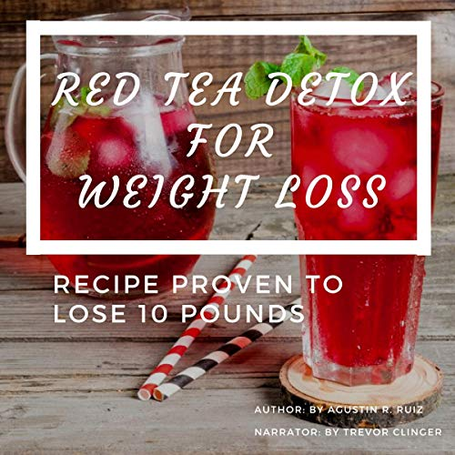 Red Tea Detox for Weight Loss: Proven Recipe to Lose 10 Pounds: Choose the Right Teas, Get a Flat Belly, Boost Your Metabolism, Eliminate Toxins, Find Organic Tea, Chinese Tea, and Fit Tea Detox