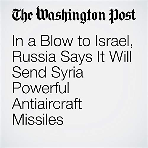In a Blow to Israel, Russia Says It Will Send Syria Powerful Antiaircraft Missiles copertina