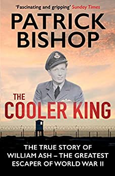 The Cooler King: The True Story of William Ash - The Greatest Escaper of World War II by [Patrick Bishop]