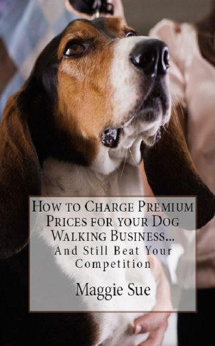 How to Charge Premium Prices for your Dog Walking Business: And Still Beat Your Competition (English Edition)