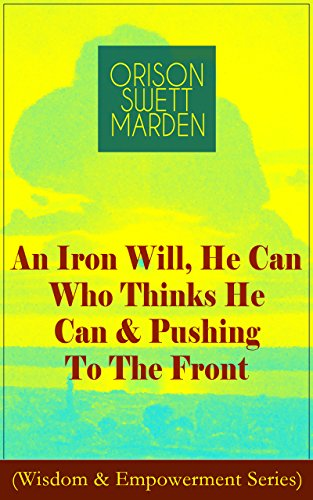An Iron Will, He Can Who Thinks He Can & Pushing To The Front (Wisdom & Empowerment Series): How to Achieve Self-Reliance Which Leads to Vigorous Self-Faith, ... Personal Growth & Success (English Edition)