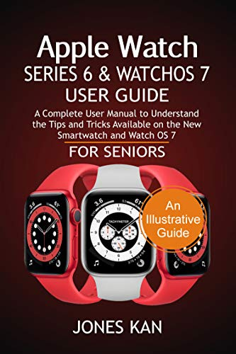 Apple Watch Series 6 and WatchOS 7 User Guide for Seniors: A Complete User Manual to Understand the Tips & Tricks Available on The New Smartwatch and WatchOS 7