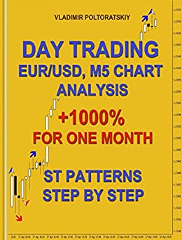 Day Trading EUR/USD, M5 Chart Analysis +1000% for One Month ST Patterns Step by Step (Forex Trading Strategies, Futures, CFD, Bitcoin, Stocks, Commodities Book 4) by [Vladimir Poltoratskiy]