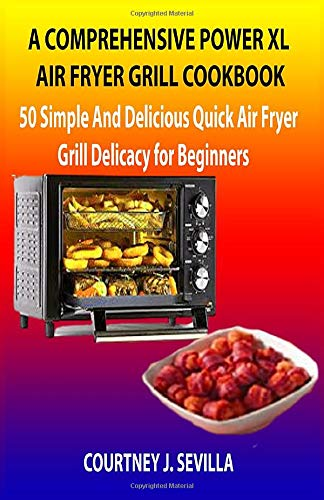A COMPREHENSIVE POWER XL AIR FRYER GRILL COOKBOOK: 50 simple and delicious quick air fryer grill delicacy for beginners