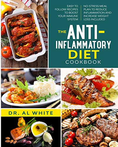 The Anti-Inflammatory Diet Cookbook: Easy To Follow Recipes To Boost Your Immune System. No-Stress Meal Plan To Reduce Inflammation And Increase Weight Loss Included