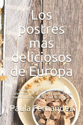 Los postres más deliciosos de Europa: Cocinando y horneando como los profesionales de los postres. Cocinar de una manera barata, rápida y fácil de explicar.