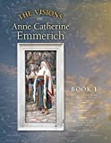 The Visions of Anne Catherine Emmerich (Deluxe Edition), Book I: Dramatis Personae - Creation - Antiquity Old Testament Times - Youth of Mary - Birth ... of Jesus - First Journeys of Jesus (Volume 1)