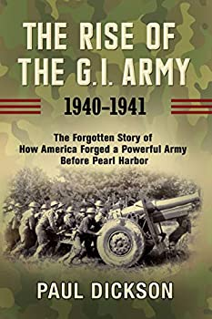 The Rise of the G.I Army 1940-1941  The Forgotten Story of How America Forged a Powerful Army Before Pearl Harbor