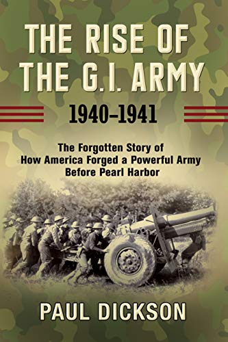 Image of The Rise of the G.I. Army, 1940-1941: The Forgotten Story of How America Forged a Powerful Army Before Pearl Harbor