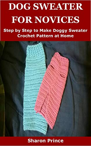 DOG SWEATER FOR NOVICES: Step by Step to Make Doggy Sweater Crochet Pattern at Home