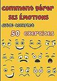 Comment gérer ses émotions - Guide complet 50 exercices: Pour les ados et les adultes - tout savoir sur nos différentes émotions, la colère, la peur, la joie, la tristesse, l'anxiété, le doute etc