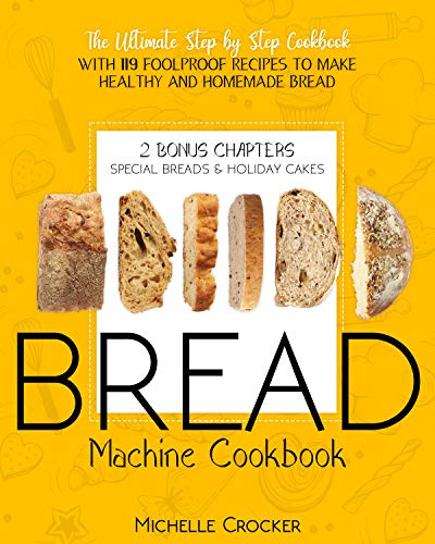 Bread Machine Cookbook: The Ultimate Step by Step Cookbook with 119 Foolproof Recipes to Make Healthy and Homemade Bread