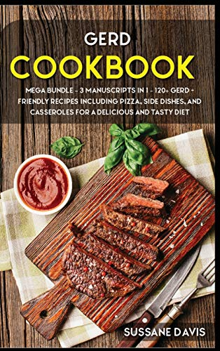 GERD COOKBOOK: MEGA BUNDLE - 3 Manuscripts in 1 - 120+ GERD- friendly recipes including pizza, side dishes, and casseroles for a delicious and tasty diet