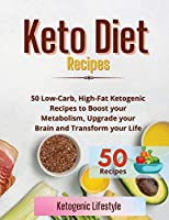 Keto Diet Recipes: 50 Low-Carb, High-Fat Ketogenic Recipes to Boost your Metabolism, Upgrade your Brain and Transform your Life