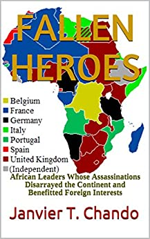 FALLEN HEROES: African Leaders Whose Assassinations Disarrayed the Continent and Benefitted Foreign Interests (English Edition) par [Janvier T. Chando, Janvier Tchouteu]