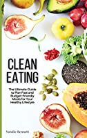 Clean Eating: The Ultimate Guide to Plan Fast and Budget-Friendly Meals for Your Healthy Lifestyle