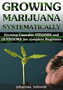 GROWING MARIJUANA SYSTEMATICALLY: Growing Cannabis Indoors and Outdoors for complete Beginners (Growing Equipment, Hemp Farming, Grow Guide Bible, Weed for Dummies, Marijuana Books Harvest, Handbook) by [Johannes Schmidt]