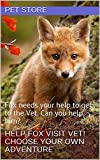 Help Fox Visit Vet! Choose Your Own Adventure: Fox needs your help to get to the Vet. Can you help him?