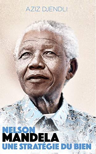 NELSON MANDELA :UNE STRATEGIE DU BIEN. (French Edition)