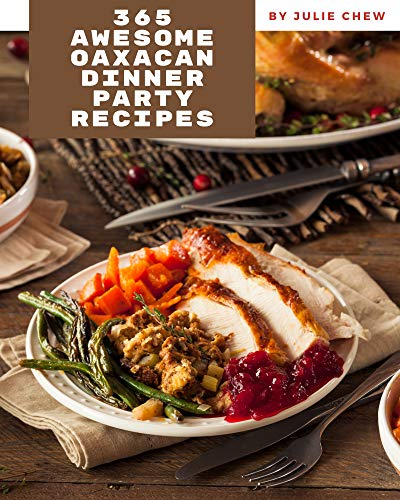 365 Awesome Oaxacan Dinner Party Recipes: An Inspiring Oaxacan Dinner Party Cookbook for You (English Edition)