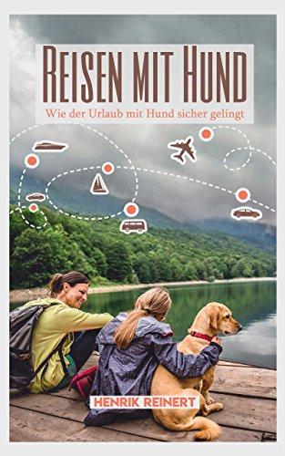 Reisen mit Hund: Wie der Urlaub mit Hund sicher gelingt - Alles Wichtige zur Vorbereitung, Reiseplanung und der Wahl des passenden Urlaubsorts (Mit Hund im Urlaub)