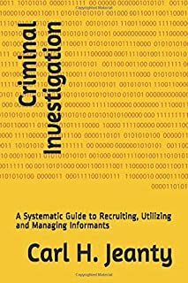 Criminal Investigation: A Systematic Guide to Recruiting, Utilizing and Managing Informants