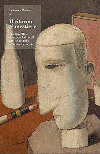 Il ritorno al mestiere. «La Raccolta», Giuseppe Raimondi e gli artisti della metafisica ferrarese. Ediz. illustrata