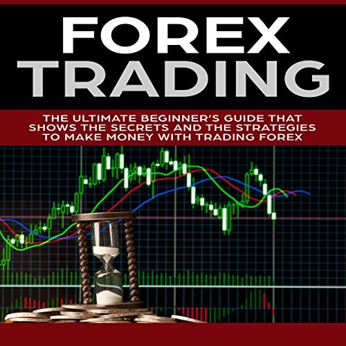 Forex Trading: The Ultimate Beginner's Guide That Shows the Secrets and the Strategies to Make Money with Trading Forex audiobook cover art