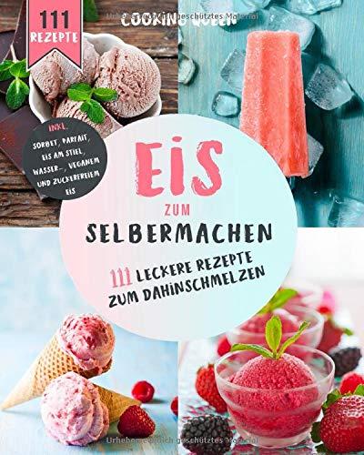 Eis zum selber machen: 111 leckere Eis Rezepte zum dahinschmelzen.  Inkl. Sorbet, Parfait, Eis am Stiel, Wassereis, Veganem und Zuckerfreiem Eis